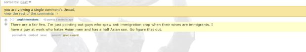 """""""There are a fair few. I'm just pointing out guys who spew anti immigration crap when their wives are immigrants. I have a guy at work who hates Asian men and has a half Asian son. Go figure thatout."""""""